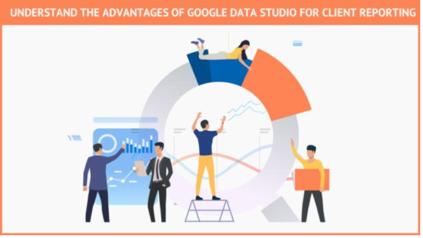 Understand the advantages of Google Data Studio for client reporting