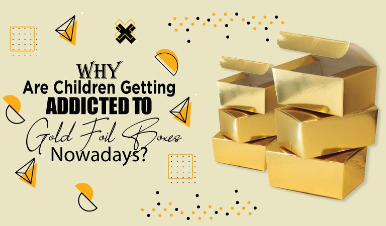 Why Are Children Getting Addicted To Gold Foil Boxes Nowadays?